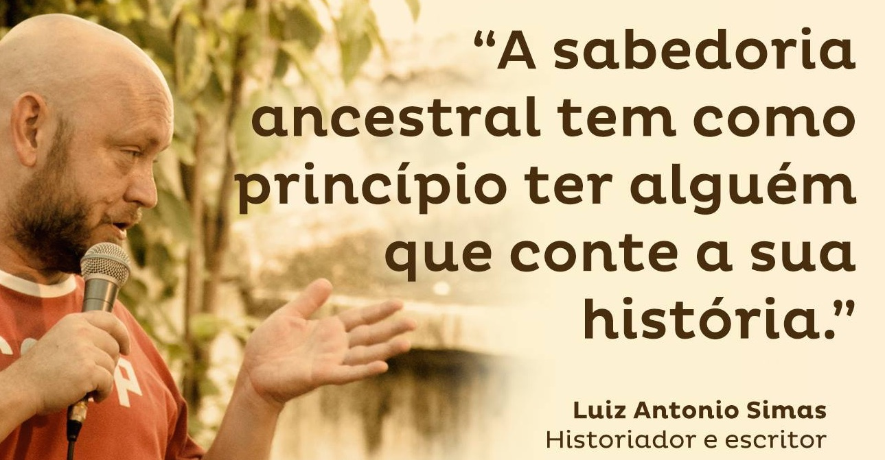 """Ancestral wisdom has at its core someone (willing) to tell its story."" - Luiz Antonio Simas, historian and writer"